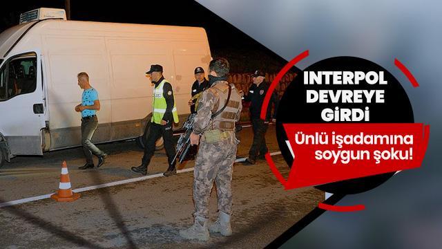 Ünlü işadamına soygun şoku! Interpol devreye girdi...
