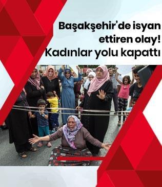 """Başakşehir'de kadınlar """"uyuşturucu satılıyor"""" diyerek yol kapattı"""