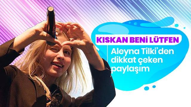 Aleyna Tilki'den hayranlarını şaşırtan paylaşım: Kıskan beni lütfen