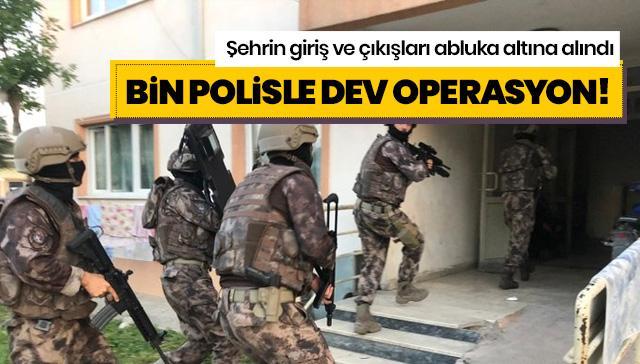 Bin polisle dev operasyon! Şehrin giriş ve çıkışları abluka altına alındı