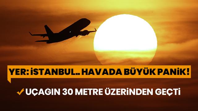 Yer:İstanbul... Havada büyük panik! Uçağın 30 metre üzerinden geçti
