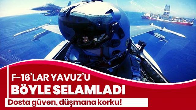 Türk F-16'ları 'Yavuz'u böyle selamladı