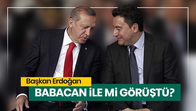 Başkan Erdoğan, Babacan ile mi görüştü?