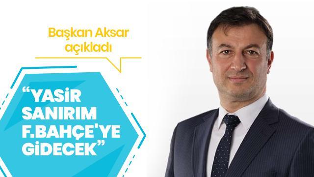 Başkan Aksar açıkladı: Yasir sanırım Fenerbahçe'ye gidecek