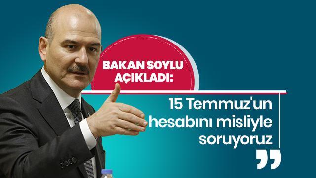 İçişleri Bakanı Soylu: 15 Temmuz'un hesabını misliyle soruyoruz