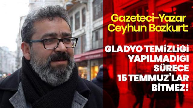 Gazeteci-Yazar Ceyhun Bozkurt: Gladyo temizliği yapılmadığı sürece 15 Temmuz'lar bitmez!
