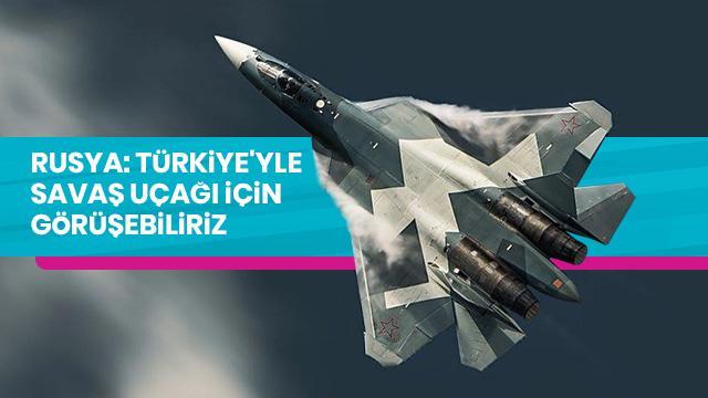 Rusya: Türkiye'yle savaş uçağı için görüşebiliriz