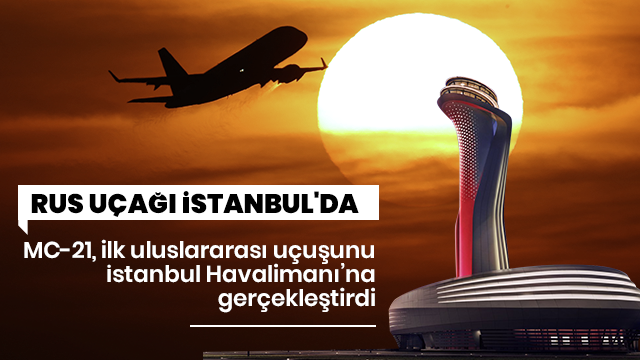 Rus uçağı İstanbul'da! MC-21 ilk uluslararası uçuşunu yaptı