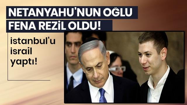 Netanyahu'nun oğlu fena rezil oldu! İstanbul'u İsrail yaptı!