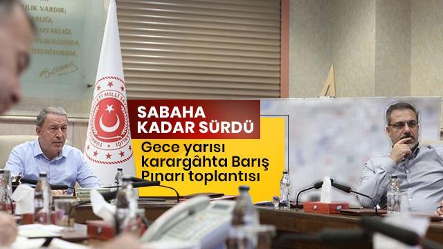 MSB'de 'Barış Pınarı' toplantısı: Sabahın ilk ışıklarına kadar sürdü