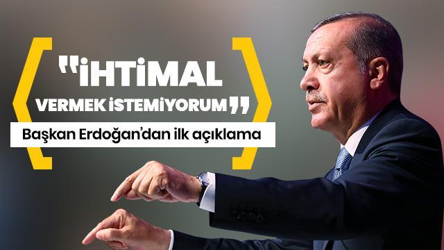 Başkan Erdoğan'dan ilk açıklama: İhtimal vermek istemiyorum!