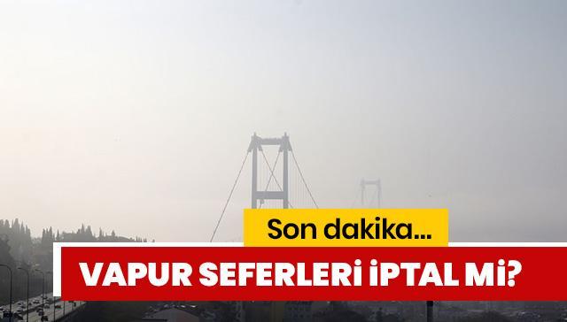 İstanbul'da vapur seferleri iptal mi son dakika 2019? Sis yüzünden iptal olan vapur seferleri