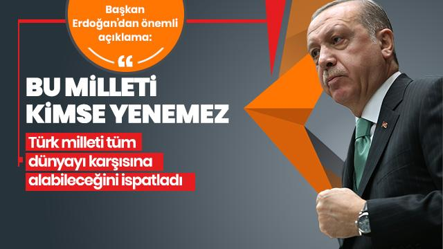 Başkan Erdoğan: Türk milleti tüm dünyayı karşısına alabileceğini ispatladı