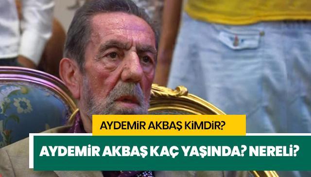 Aydemir Akbaş kaç yaşında? Aydemir Akbaş nereli?