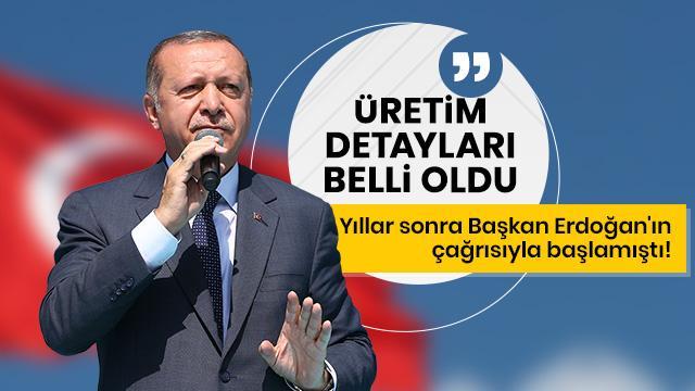 Yıllar sonra Erdoğan'ın çağrısıyla başlamıştı! Üretim detayları belli oldu
