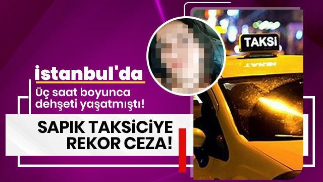 İstanbul'da üç saat boyunca dehşeti yaşatmıştı! Tacizci taksiciye rekor ceza