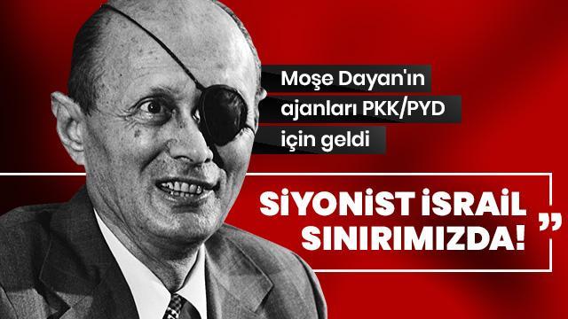 Siyonist İsrail sınırımızda! Moşe Dayan'ın ajanları geldi
