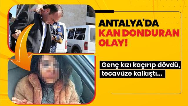 Antalya'da kan donduran olay! Genç kızı kaçırıp dövdü, tecavüze kalkıştı