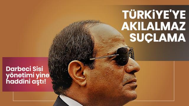 Sisi yönetiminden akılalmaz suçlama! Haddi aşan Türkiye çıkışı