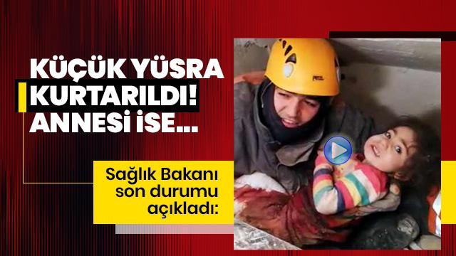 Sağlık Bakanı: Küçük Yüsra'yı enkazdan çıkardık! Babası vefat etti, annesi ise geç saatlerde kurtarıldı