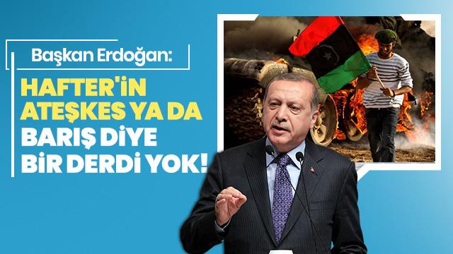 Başkan Erdoğan'dan Hafter'e tepki: Ateşkes ya da barış diye bir derdi yok