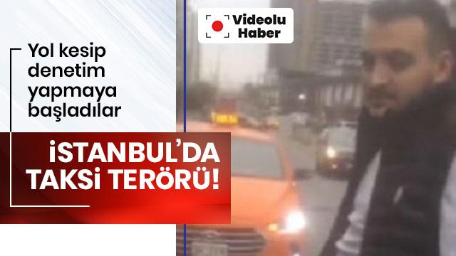 İstanbul'da taksi terörü! Yol kesip denetim yapmaya başladılar...