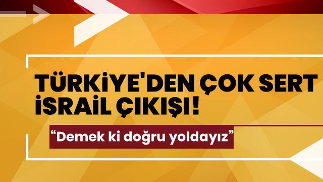 Türkiye'den çok sert İsrail çıkışı: Demek ki doğru yoldayız!