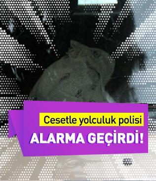 Adana'da cesetle yolculuk polisi alarma geçirdi