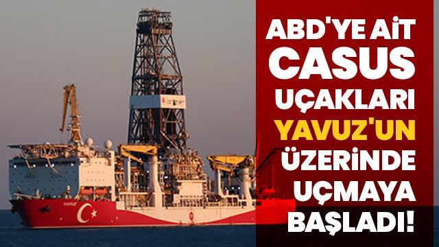 ABD'ye ait casus uçakları Yavuz'un üzerinde uçmaya başladı!
