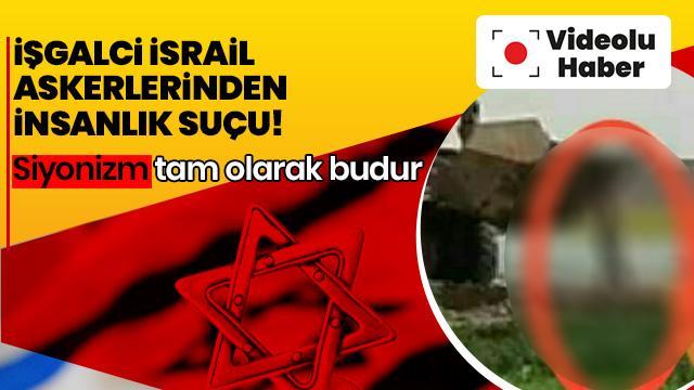 İşgalci İsrail askerlerinden insanlık suçu!