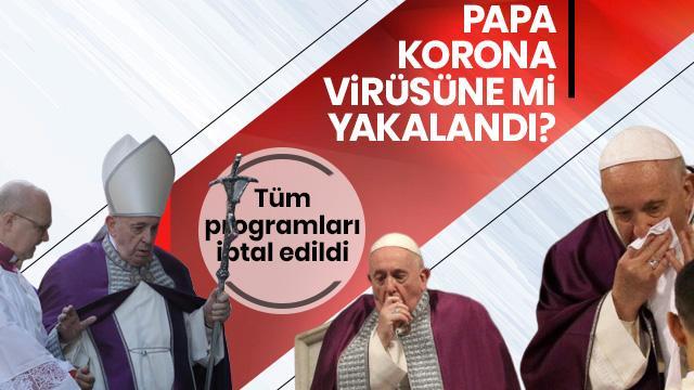 Ziyaretleri iptal edilen Papa'nın koronavirüsüne yakalandığı iddia edildi