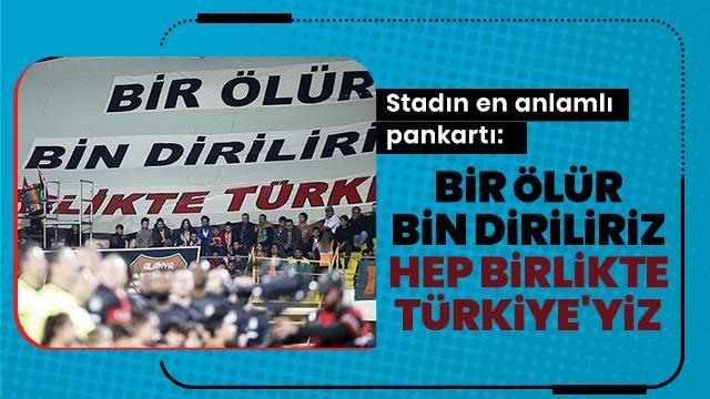 Stadın en anlamlı pankartı: Bir ölür bin diriliriz, hep birlikte Türkiye'yiz