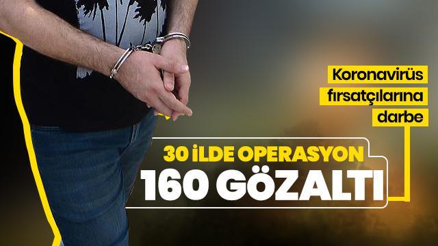 Koronavirüs fırsatçılarına darbe! 30 ilde 160 kişi yakalandı